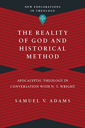 The Reality of God and Historical Method: Apocalyptic Theology in Conversation with N. T. Wright (New Explorations in Theology) by [Adams, Samuel V.]