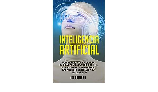 Inteligencia artificial: Comprensión de la ciencia, el impacto y el futuro de la IA, el aprendizaje automático, las redes neuronales y la singularidad eBook: Dinh, Thien-Nam, Frumkin, Daniel: Amazon.es: Tienda Kindle