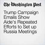 Trump Campaign Emails Show Aide's Repeated Efforts to Set up Russia Meetings | Tom Hamburger,Carol D. Leonnig,Rosalind S. Helderman