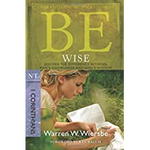 Be Wise (1 Corinthians): Discern the Difference Between Man's Knowledge and God's Wisdom (The BE Series Commentary)