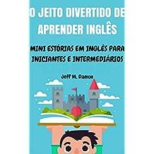 O Jeito Divertido de Aprender Inglês: Mini Estórias em Inglês para Iniciantes e Intermediários (Portuguese Edition)