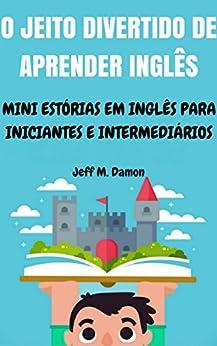 O Jeito Divertido de Aprender Inglês: Mini Estórias em Inglês para Iniciantes e Intermediários por [M. Damon, Jeff]