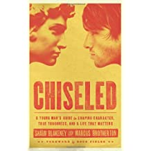 Chiseled: A Young Mans Guide to Shaping Character, True Toughness and a Life That Matters