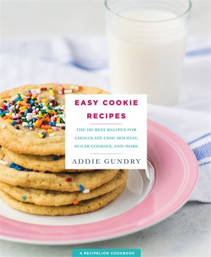 Easy Cookie Recipes: 103 Best Recipes for Chocolate Chip Cookies, Cake Mix Creations, Bars, and Holiday Treats Everyone Will Love by Addie Gundry
