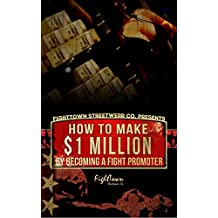 How To Make 1 Million By Becoming A Fight Promoter (The Fight Promoter Series Book 3)