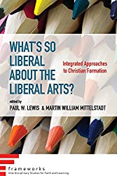 What's So Liberal about the Liberal Arts?: Integrated Approaches to Christian Formation (Frameworks: Interdisciplinary Studies for Faith and Learning)