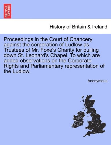 Proceedings in the Court of Chancery against the corporation of Ludlow as Trustees of Mr. Foxe's Charity for pulling down St. Leonard's Chapel. To ... Parliamentary representation of the Ludlow. pdf epub