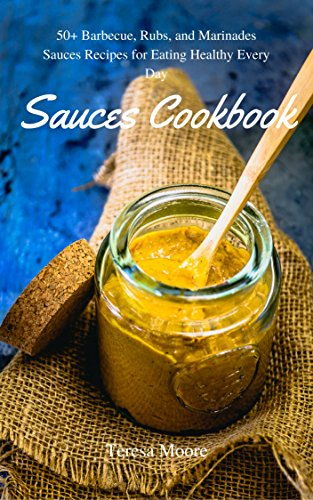 Sauces Cookbook:  50+ Barbecue, Rubs, and Marinades Sauces Recipes for Eating Healthy Every Day (Healthy Food Book 36) by [ Moore, Teresa]
