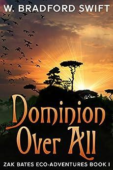 Dominion Over All (Zak Bates Eco-Adventures Book 1) by [Swift, W. Bradford]
