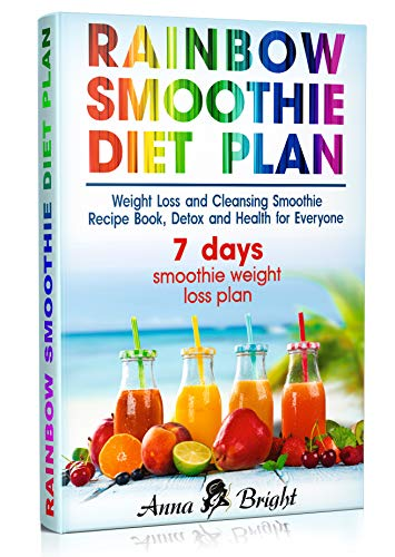 Rainbow Smoothie Diet Plan: Weight Loss and Cleansing Smoothie Recipe Book, Detox and Health for Everyone (+ 3 and 7 days smoothie weight loss plan) (10 Day Green Smoothie Cleanse Day 3 Recipe)