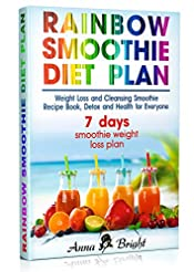 Rainbow Smoothie Recipes and Smoothie Diet Plan: Weight Loss and Cleansing Smoothie Recipe Book, Detox and Health with Green Smoothie (+ 3 and 7 days smoothie weight loss plan)