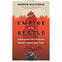 Empire of the Beetle: How Human Folly and a Tiny Bug Are Killing North America's Great Forests (David Suzuki Foundation Series) by Andrew Nikiforuk (2011-08-23)