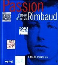Passion Rimbaud : L'Album d'une vie par Claude Jeancolas