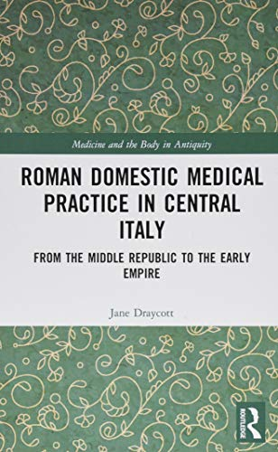Roman Domestic Medical Practice in Central Italy: From the Middle Republic to the Early Empire (Medicine and the Body in Antiquity)