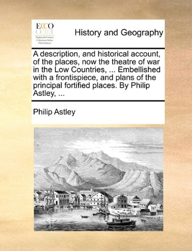 A description, and historical account, of the places, now the theatre of war in the Low Countries. Embellished with a frontispiece, and plans of fortified places. By Philip Astley.