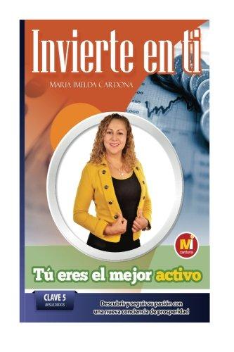 Invierte en ti, TU eres el mejor Activo: Clave 5: Resultados Descubrir y Seguir Su Pasión Con Una Nueva Conciencia De Prosperidad (Volume 5) (Spanish - Ti Finance