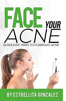 Face Your Acne: 10 Holistic Ways To Eliminate Acne by [Gonzalez, Estrellita]