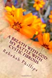 A Breath with God : My Battle with Cystic Fibrosis, Rebekah Phillips, 1478363096