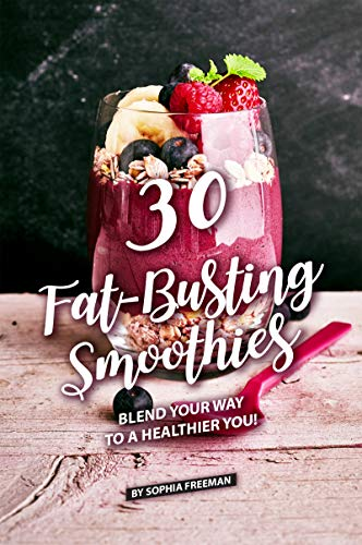 30 Fat-Busting Smoothies: Blend Your Way to A Healthier You! by [Freeman, Sophia]