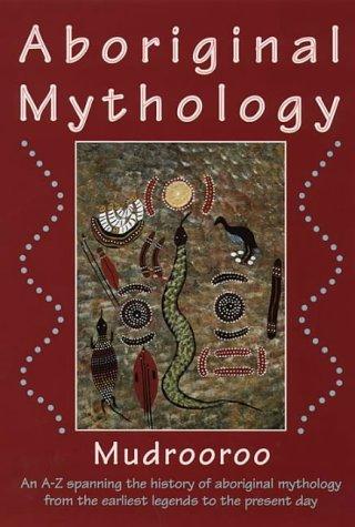 Aboriginal Mythology: An Encyclopedia of Myth and Legend ...