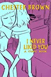 I Never Liked You : A Comic Book, Brown, Chester, 0969670168