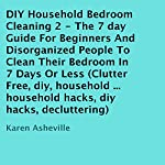 DIY Household Bedroom Cleaning 2: The 7 Day Guide for Beginners and Disorganized People to Clean Their Bedroom in 7 Days or Less | Karen Asheville