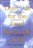 Don't Ask for the Dead Man's Golf Clubs: What to Do and Say (And What Not to) When a Friend Loses a Loved One