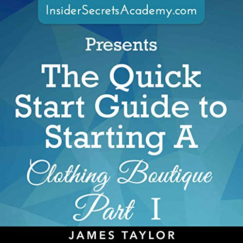 The Quick Start Guide to Starting a Clothing Boutique: Start a Clothing Boutique Today: Open a Clothing Boutique