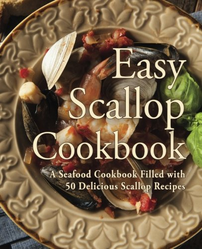Easy Scallop Cookbook: A Seafood Cookbook Filled with 50 Delicious Scallop Recipes (Cook Scallops Sea)
