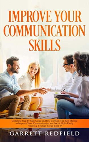 IMPROVE YOUR COMMUNICATION SKILLS: Complete Step by Step Guide on How to Obtain the Best Method to Improve Your Communication and Social Skills Easily (Improve Yourself Series)