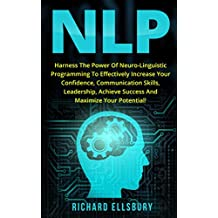 NLP: Harness the Power of Neuro-Linguistic Programming to Effectively Increase Your Confidence, Communication Skills, Leadership, Achieve Success and Maximize Your Potential