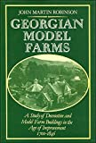 Georgian Model Farms : Study of Decorative and Model Farm Buildings in the Age of Improvement, 1700-1846, John Martin Robinson, 0198173660
