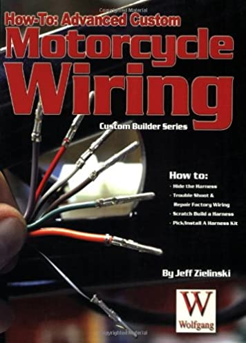 how to advanced custom motorcycle wiring custom builder jeff rh amazon com Motorcycle Wiring For Dummies Motorcycle Wiring Schematics