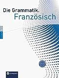 Die Grammatik. Französisch (Niveau A1 - C1): Umfassende Grammatik zum Lernen, Nachschlagen und Üben