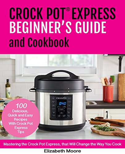 Crock Pot® Express  Beginner's Guide and Cookbook : Mastering the Crock Pot Express, that Will Change the Way You Cook by Elizabeth Moore
