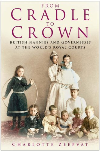 From Cradle to Crown: British Nannies and Governesses at the World's Royal Courts pdf epub