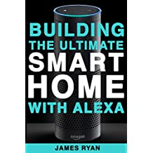 Alexa: Building The Ultimate Smart Home With Alexa (2017 Edition): How to Find Simplicity, Gain Efficiency, & Live the Life You've Always Wanted (Amazon Echo, Amazon Dot, Bonus Included)
