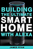 Alexa: Building The Ultimate Smart Home With Alexa: How to Find Simplicity, Gain Efficiency, & Live the Life You've Always Wanted (Amazon Echo, Amazon Dot, Bonus Included Book 1)