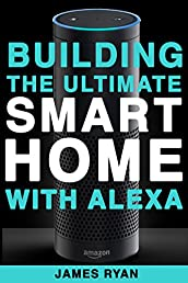 Alexa: Building The Ultimate Smart Home With Alexa: How to Find Simplicity, Gain Efficiency, & Live the Life You've Always Wanted (Amazon Echo, Amazon Dot, Amazon Alexa, Bonus Included Book 1)
