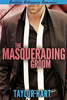 The Masquerading Groom: Bachelor Billionaire Romance by [Hart, Taylor]