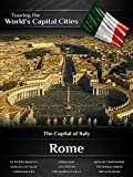 Touring the World's Capital Cities Rome: The Capital of Italy