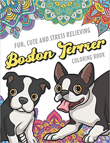 Fun Cute And Stress Relieving Boston Terrier Coloring Book Find Relaxation And Mindfulness By Coloring The Stress Away With Beautiful Black And White Gift Or Present For Birthday Or Holidays Publishing