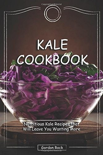 Kale Cookbook: Nutritious Kale Recipes that Will Leave You Wanting More by Gordon Rock