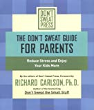 The Don't Sweat Guide for Parents, Richard Carlson and Don't Sweat Press Editors, 0786887184