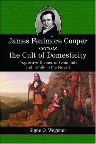 James Fenimore Cooper Versus the Cult of Domesticity: Progressive Themes of Femininity and Family in the Novels pdf