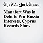 Manafort Was in Debt to Pro-Russia Interests, Cyprus Records Show | Mike Mcintire