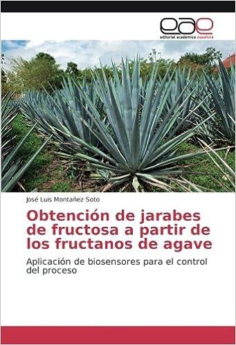Obtención de jarabes de fructosa a partir de los fructanos de agave: Aplicación de biosensores para el control del proceso (Spanish Edition): José Luis ...