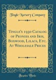 Amazon / Forgotten Books: Tingle s 1930 Catalog of Peonies and Iris, Boxwood, Lilacs, Etc. At Wholesale Prices Classic Reprint (Tingle Nursery Company)