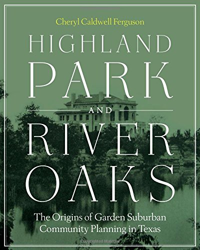 Highland Park and River Oaks: The Origins of Garden Suburban Community Planning in Texas (Roger Fullington Series in Architecture) ()