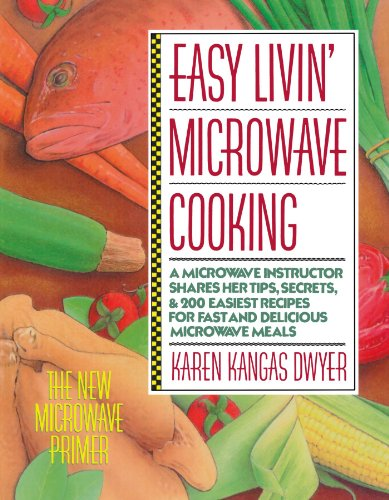 Easy Livin' Microwave Cooking: A microwave instructor shares tips, secrets, & 200 easiest recipes for fast and delicious microwave meals by Karen K. Dwyer